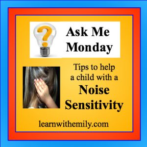 Ask me Monday blog series, a photo of a child covering their ears with the caption, tips to help a child with a noise sensitivity, learn with emily dot com