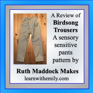 a review of the Birdsong Trouser patter, a sensory sensitive pants pattern by Ruth Maddock Makes, learn with emily dot com