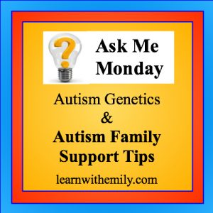 ask me monday, autism genetics and autism family support tips, learn with emily dot com